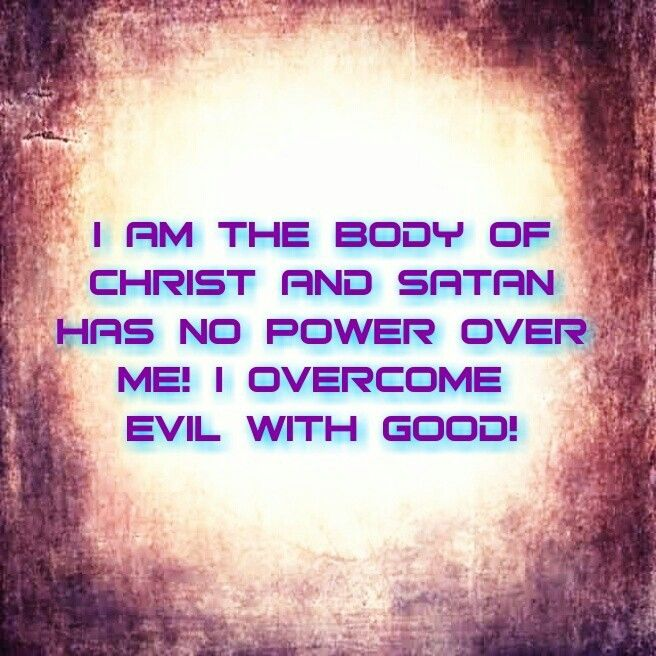 I Am The Body Of Christ And Satan Has No Power Over Me I