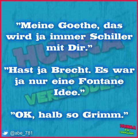 """""""Meine Goethe, das wird ja immer Schiller mit Dir."""" """"Hast ja Brecht. Es war ja nur eine Fontane Idee."""" """"OK, halb so Grimm"""""""