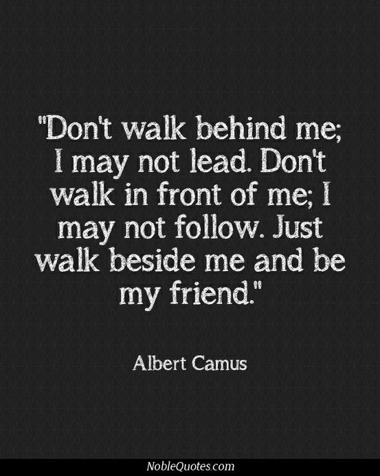 Don't walk behind me, I may not lead. Don't walk in front of me, I may not follow. Just walk beside me AND BE MY FRIEND.  #Albert Camus #Quote #Friendship