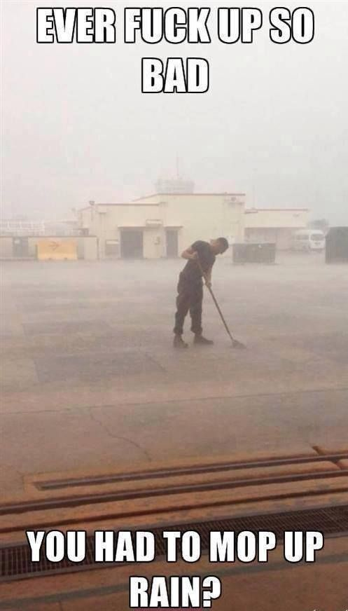 Ever Screw up so Bad you Had to Mop Rain? If you're in the USMC or the military you will GET this.