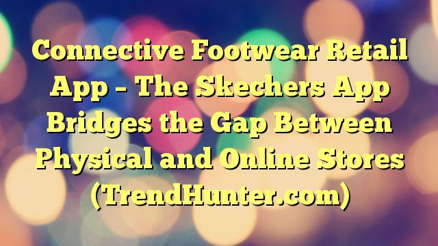Connective Footwear Retail App - The Skechers App Bridges the Gap Between Physical and Online Stores (TrendHunter.com) - http://www.facebook.com/1444677875841839/posts/1619992101643748