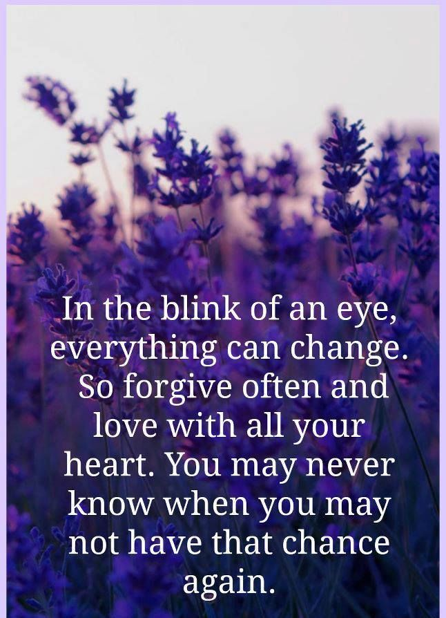 In the blink of an eye, everything can change. So forgive often and love with all you heart. You may never know when you may not have that chance again. | Share Inspire Quotes - Inspiring Quotes | Love Quotes | Funny Quotes | Quotes about Life