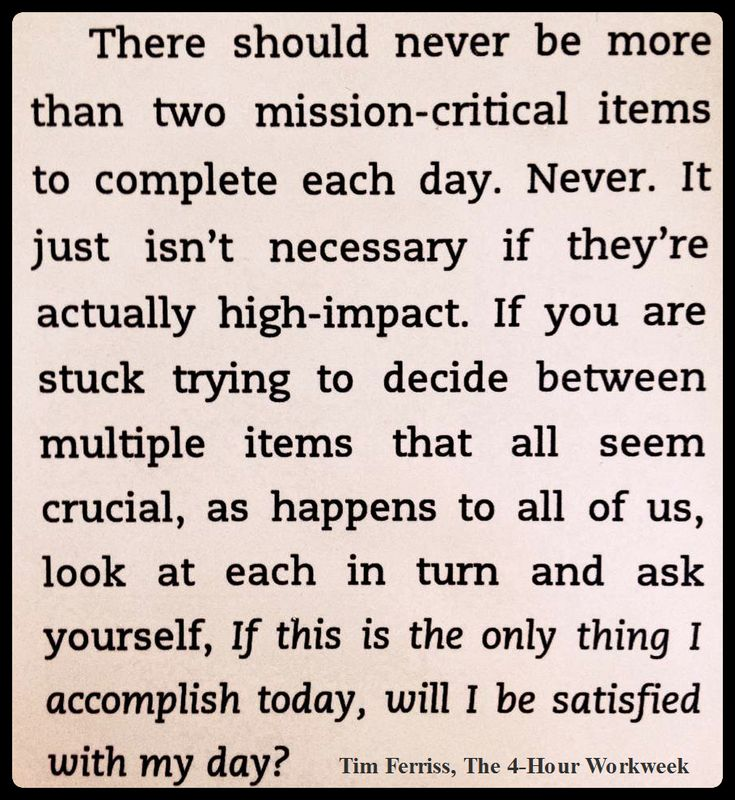 Tim Ferriss There should never be more than two mission-critical items to complete each day. Never.