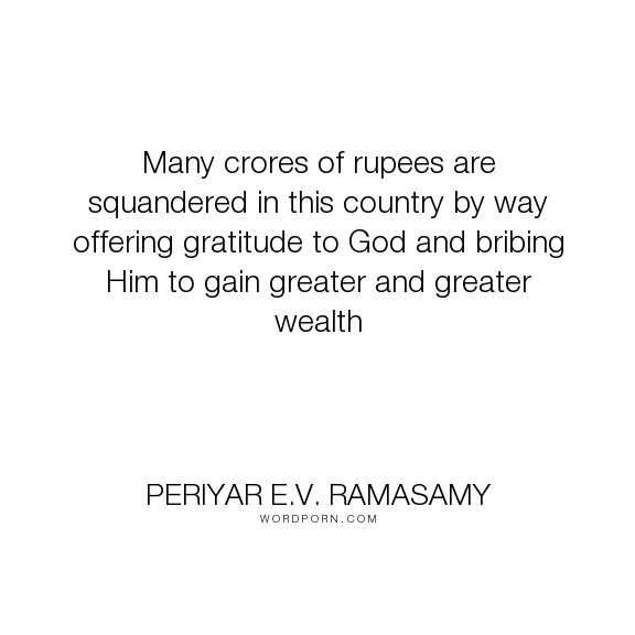 "Periyar E.V. Ramasamy - ""Many crores of rupees are squandered in this country by way offering gratitude to..."". god, religion, wealth, india"