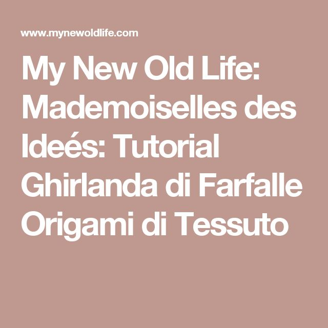 My New Old Life: Mademoiselles des Ideés: Tutorial Ghirlanda di Farfalle Origami di Tessuto