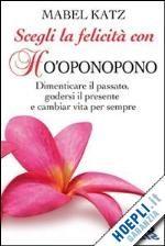SCEGLI LA FELICITA' CON HO'OPONOPONO. un libro di KATZ MABEL pubblicato da BIS