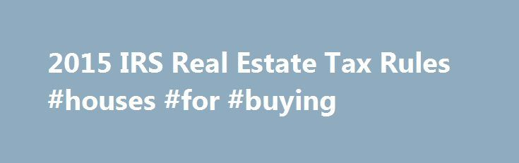 2015 IRS Real Estate Tax Rules #houses #for #buying http://property.nef2.com/2015-irs-real-estate-tax-rules-houses-for-buying/  What are the 2015 IRS Real Estate Tax Rules If you own real estate, you will find all the information you need regarding IRS real estate tax rules for your property here. Real Estate Owner focuses on the 2015 IRS real estate tax rules which you will use for your 2014 tax return. By understanding and utilizing tax breaks available to you, you will minimize your tax…