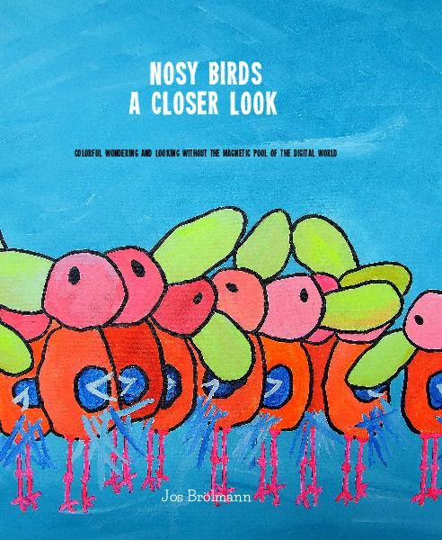 """ILLUSTRATED BOOK, """"NOSY BIRDS. A CLOSER LOOK"""". Colorful wondering and looking without the magnetic pool of the digital world"""". #digital, #observe, #watch, #look,#see, #painting, #innervoice, #eyes, #color. For info email jos@nosybirds.com."""