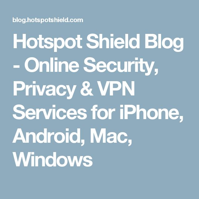 Hotspot Shield Blog - Online Security, Privacy & VPN Services for iPhone, Android, Mac, Windows
