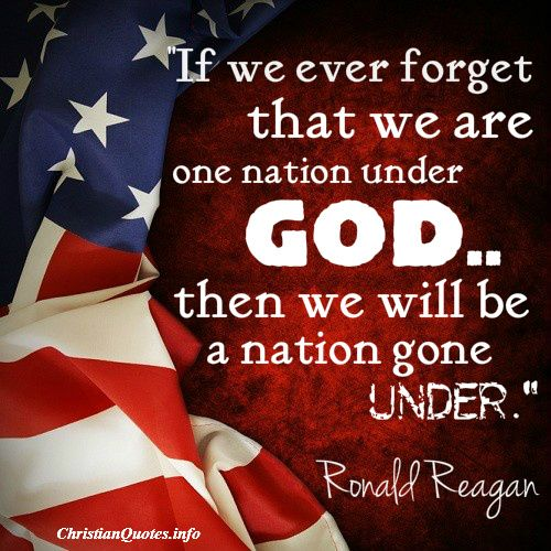 """""""If we ever forget that we're one nation under God, then we will be one nation gone under.""""  Ronald Reagan For more Christian and inspirational quotes, please visit www.ChristianQuotes.info #Christianquotes #RonaldReagan"""
