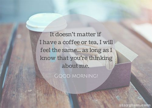 It doesn't matter if I have a coffee or tea, I will feel the same... as long as I know that you're thinking about me.