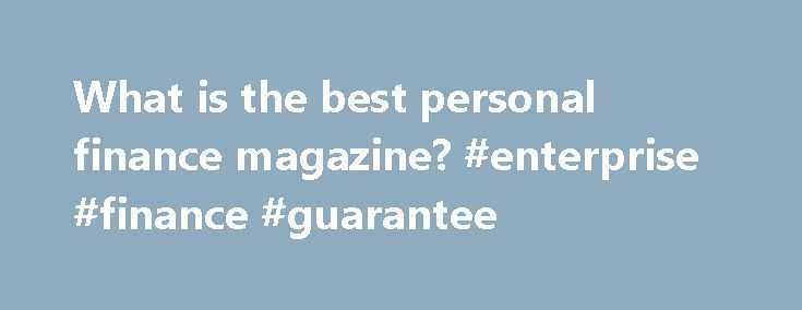 What is the best personal finance magazine? #enterprise #finance #guarantee http://finance.remmont.com/what-is-the-best-personal-finance-magazine-enterprise-finance-guarantee/  #finance magazines # If you want to stay on top of the latest financial trends, as well as get solid, long-term insight you can use in your financial planning efforts, it can help to read financial magazines.To get the most benefit out of these financial magazines, choose two or three and read them on a […]