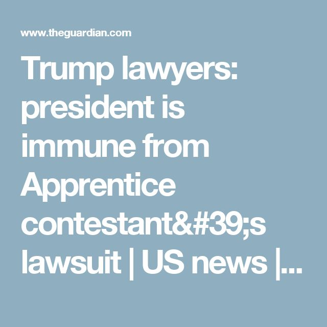 Trump lawyers: president is immune from Apprentice contestant's lawsuit   US news   The Guardian