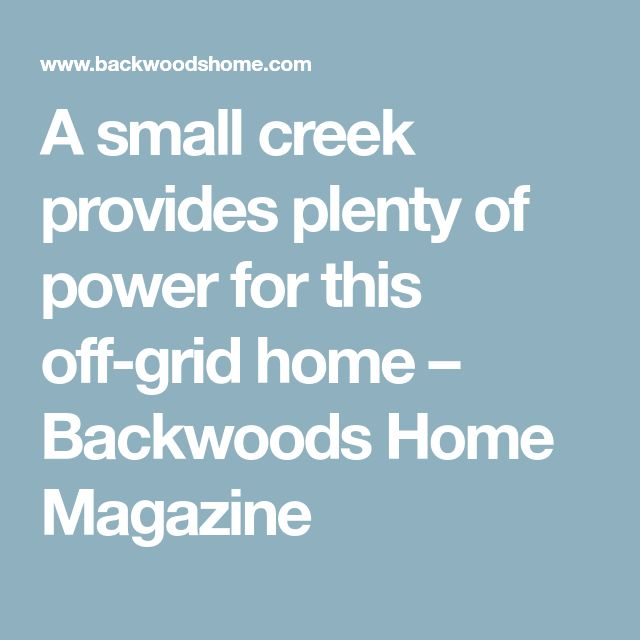 A small creek provides plenty of power for this off-grid home – Backwoods Home Magazine
