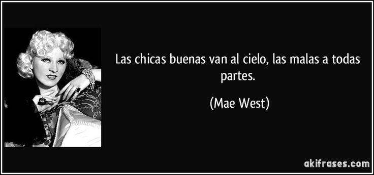 Las chicas buenas van al cielo, las malas a todas partes. (Mae West)