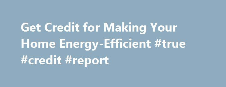 Get Credit for Making Your Home Energy-Efficient #true #credit #report http://credit-loan.remmont.com/get-credit-for-making-your-home-energy-efficient-true-credit-report/  #get credit # Get Credit for Making Your Home Energy-Efficient IRS Tax Tip 2013-48, April 4, 2013 If you made your home more energy efficient last year, you may qualify for a tax credit on your 2012 federal income tax return. Here is some basic information about home energy credits that you should know. Non-Business […]