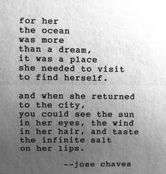 for her the ocean was more than a dream, it was a place she needed to visit to find herself. and when she returned to the city, you could see the sun in her eyes, the wind in her hair, and the taste of the infinite salt on her lips. --jose chaves