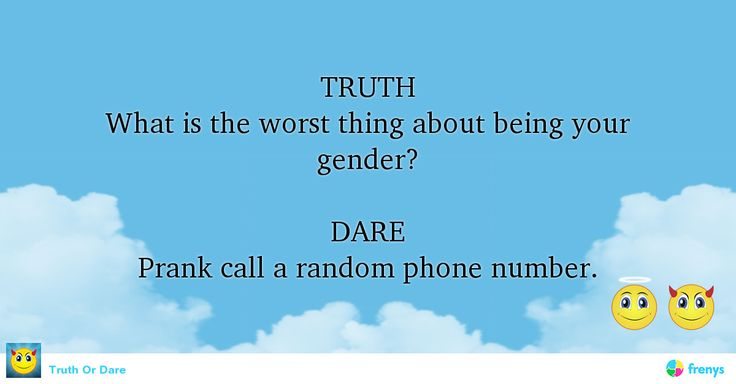 TRUTH What is the worst thing about being your gender?  DARE Prank call a random phone number.  #party #game