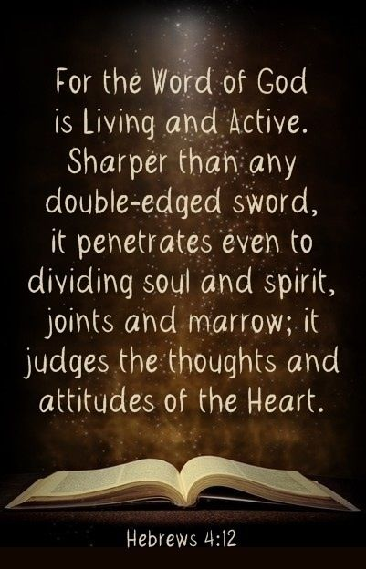 """** Hebrews 4:12 - """"For the word of God is alive and active. Sharper than any double-edged sword, it penetrates even to dividing soul and spirit, joints and marrow; it judges the thoughts and attitudes of the heart."""" **"""