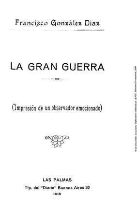 La gran guerra : impresión de un observador emocionado / Francisco González Díaz. -- Las Palmas : Tip. del Diario, 1916. http://absysnetweb.bbtk.ull.es/cgi-bin/abnetopac01?TITN=456619