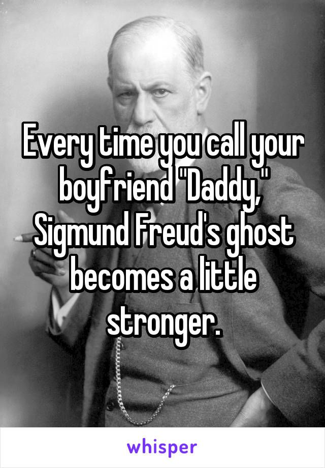 "Every time you call your boyfriend ""Daddy,"" Sigmund Freud's ghost becomes a little stronger."