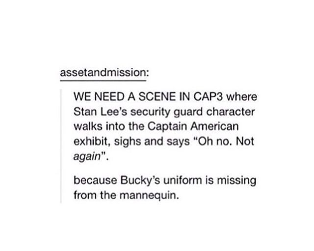 """We need a scene in CAP3 where Stan Lee's security guard character walks into the Captain American Exhibit, sighs and say """"Oh no. Not again."""". because Bucky's uniform is missing from the mannequin"""