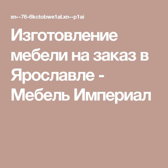Изготовление мебели на заказ в Ярославле - Мебель Империал