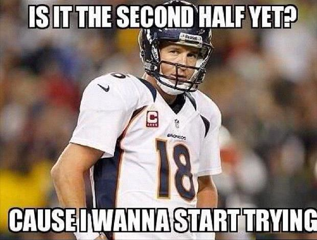 Sorry Peyton but....  22-0 at the half.... that is all.    ... ...Funny Denver Bronco And Seattle Seahawk Pictures – 30 Pics