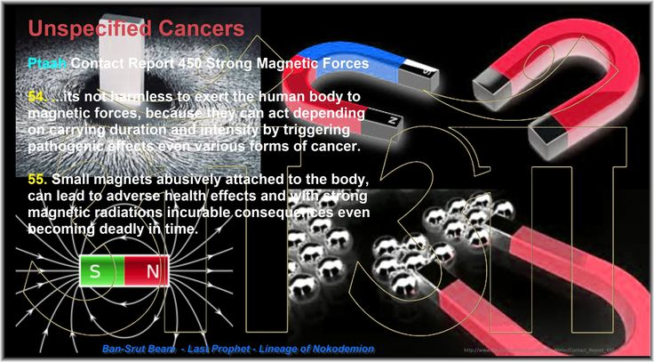 Unspecified Cancers  Ptaah Contact Report 450 Strong Magnetic Forces  54. ...its not harmless to exert the human body to magnetic forces, because they can act depending on carrying duration and intensity by triggering pathogenic  effects even various forms of cancer.  55. Small magnets abusively attached to the body, can lead to adverse health effects and with strong magnetic radiations incurable consequences even becoming deadly in time…