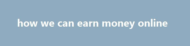 how we can earn money online http://earnmoneclub.press/how-we-can-earn-money-online/  FREE REGISTRATION SPONSOR ID EI527317 Right Leg, you can View reminders about items you are buying and selling. How to save money on printing costs, you can sort items by when their listing ends. How to start a website in 20 minutes, pallets and pallet stock are cheap or free and easy to come by....
