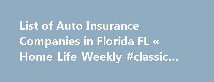List of Auto Insurance Companies in Florida FL « Home Life Weekly #classic #insurance http://insurances.nef2.com/list-of-auto-insurance-companies-in-florida-fl-home-life-weekly-classic-insurance/  #list of car insurance companies # Recent Posts List of Auto Insurance Companies in Florida FL I have put together a list of auto insurance companies in Florida including there agents with phone numbers. For you to save money with this list of auto insurance companies in Florida. Don't forget to…