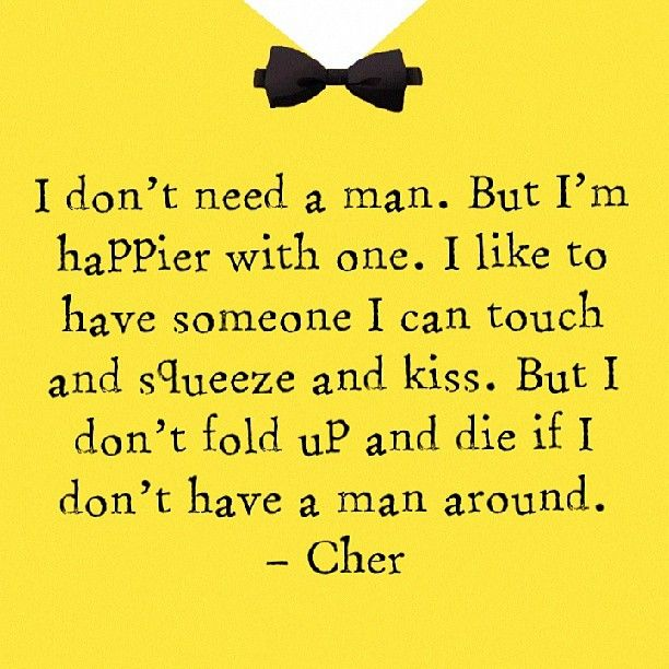 i dont need a man. but im happier with one. i like to have someone i can touch and squeeze and kiss. but i dont fold up and die if i dont have a man around - cher - quote - love