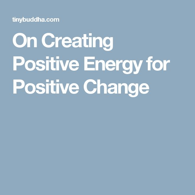 On Creating Positive Energy for Positive Change