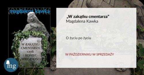 """""""W zakątku cmentarza, czyli koniec wieczności"""" Magdalena Kawka, wydawnictwo MG"""