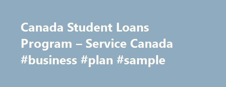 Canada Student Loans Program – Service Canada #business #plan #sample http://busines.remmont.com/canada-student-loans-program-service-canada-business-plan-sample/  #government loans # Canada Student Loans Program The Canada Student Loans Program provides financial assistance in the form of loans and grants to post-secondary students who demonstrate financial need. Delivered by: Employment and Social Development Canada (ESDC ) Application Information Students must first apply for a provincial…