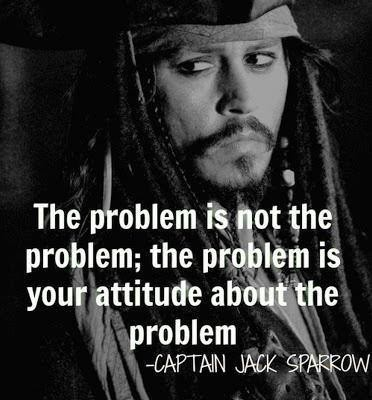 """The problem is not the problem; the problem is your attitude about the problem."" -Captain Jack Sparrow This is amazing!"