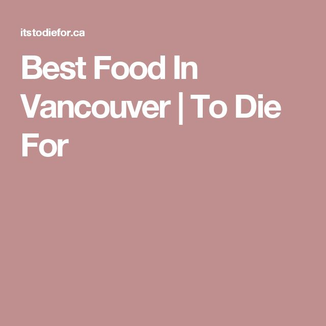 Best Food In Vancouver | To Die For