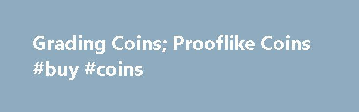 "Grading Coins; Prooflike Coins #buy #coins http://coin.nef2.com/grading-coins-prooflike-coins-buy-coins/  #like coins # The first few hundred coins struck from a new (or newly polished) die will usually exhibit some degree of mirror, or prooflike (abbreviated as ""P-L') surface. The degree of prooflike surface may be noted in the grade description. (For example: MS-65, Prooflike. MS-65, deep mirror prooflike.) The degrees of P-L surface may best be enumerated in order of intensity, from least…"