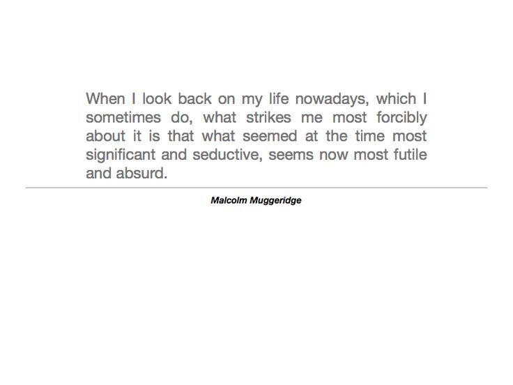 """""""When I look back on my life nowadays, which I sometimes do, what strikes me most forcibly about it is that what seemed at the time most significant & seductive, seems no most futile & absurd."""" - Malcolm Muggeridge"""