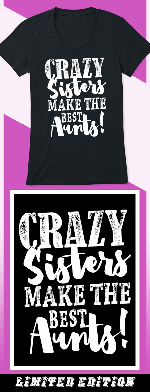 Crazy Sisters Make The Best Aunts - Limited edition. Order 2 or more for friends/family & save on shipping! Makes a great gift!