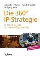Zusammenfassung Die 360°-IP-Strategie von Alexander J. Wurzer, Theo Grünewald und Wolfgang Berres. Nicht Patente sind das Ziel von Forschung und Entwicklung, sondern Kundennutzen.