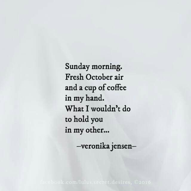 """Sunday morning. Fresh October air and a cup of coffee in my hand. What I wouldn't do to hold you in my other..."" - Veronica Jensen"