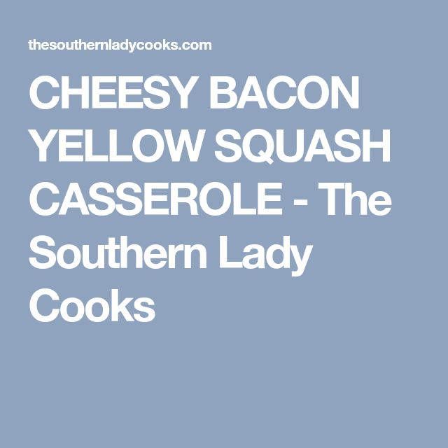 CHEESY BACON YELLOW SQUASH CASSEROLE - The Southern Lady Cooks