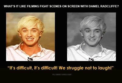 What's it like filming fight scenes on screen with Daniel Radcliffe? Is that fun? Is it challenging?  Tom Felton: It's difficult, it's difficult! We struggle not to laugh! We sometimes have to do these photo shoots where our heads are sort of six inches apart from each other and sort of staring at each other menacingly. We struggle, we really do 'cause we usually end up both laughing. But yeah it's great! In the recent film Half-blood Prince we get a chance to have a fight in the bathroom