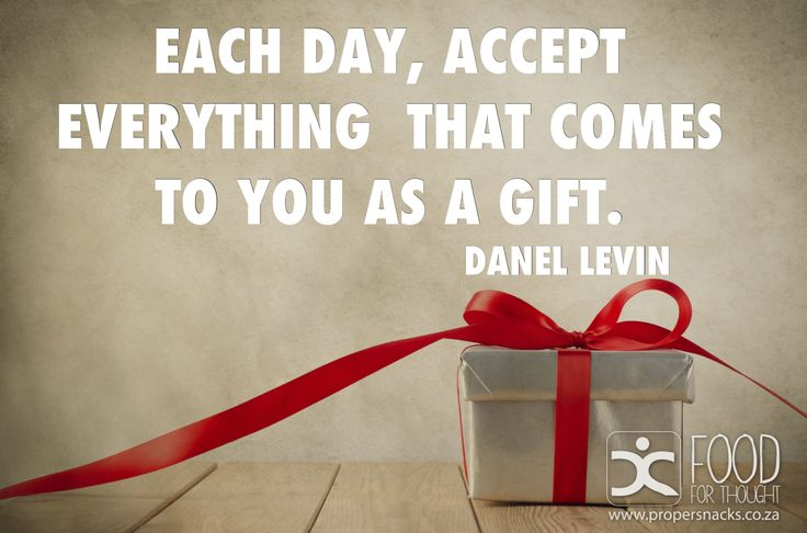 Each day accept everything that comes to you as a gift