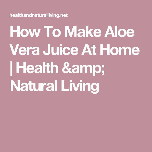 How To Make Aloe Vera Juice At Home | Health & Natural Living