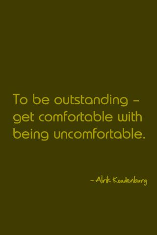 To be outstanding - get comfortable with being uncomfortable.