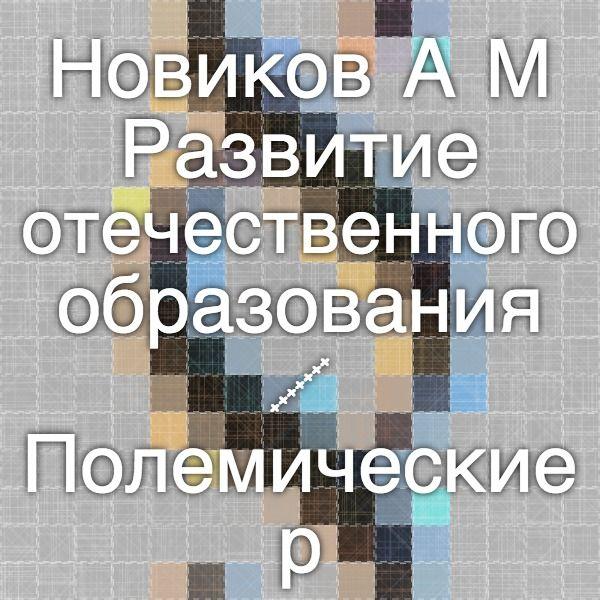 Новиков А.М. Развитие отечественного образования / Полемические размышления. – М.: Издательство «Эгв