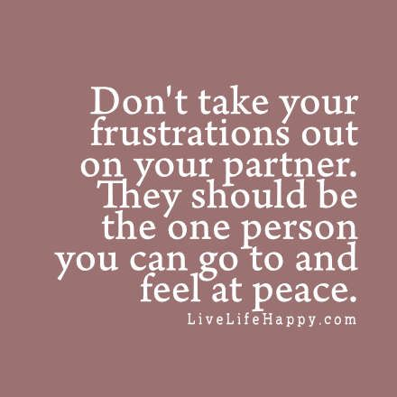 Unless of course they are the reason for your frustrations... Direct the anger at the person who causes it and NOT at others...