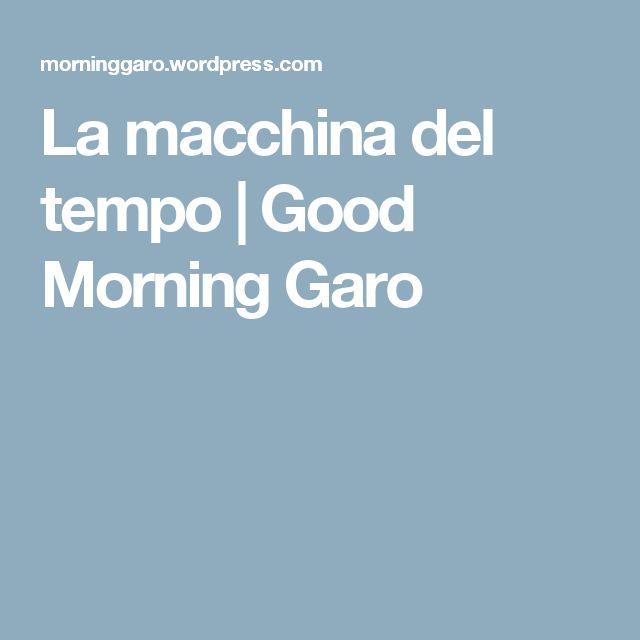 La macchina del tempo | Good Morning Garo